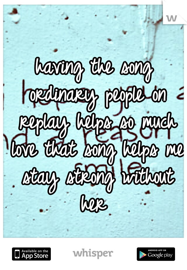 having the song ordinary people on replay helps so much love that song helps me stay strong without her