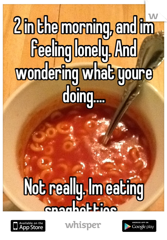2 in the morning, and im feeling lonely. And wondering what youre doing....    Not really. Im eating spaghettios.