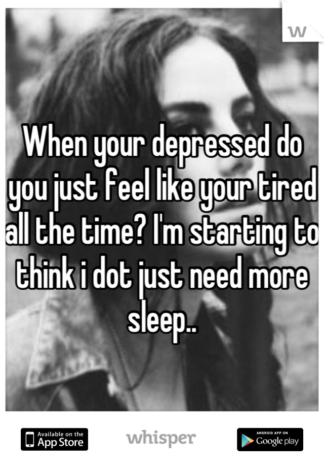 When your depressed do you just feel like your tired all the time? I'm starting to think i dot just need more sleep..