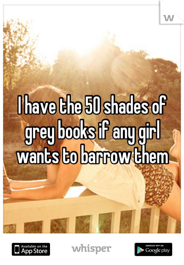 I have the 50 shades of grey books if any girl wants to barrow them