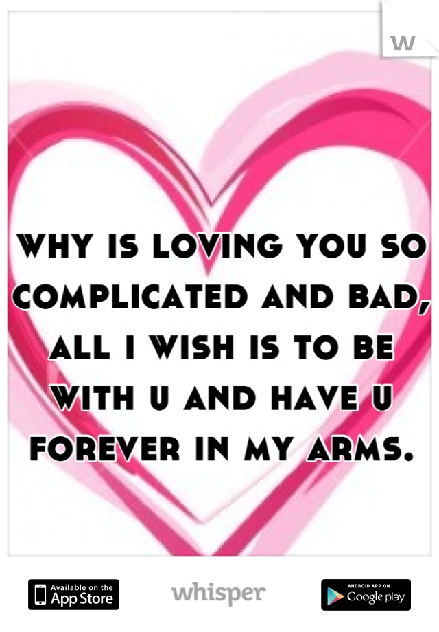 why is loving you so complicated and bad, all i wish is to be with u and have u forever in my arms.