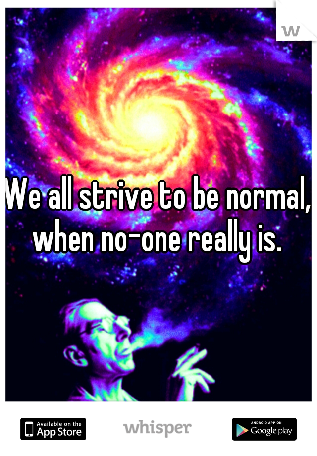 We all strive to be normal, when no-one really is.