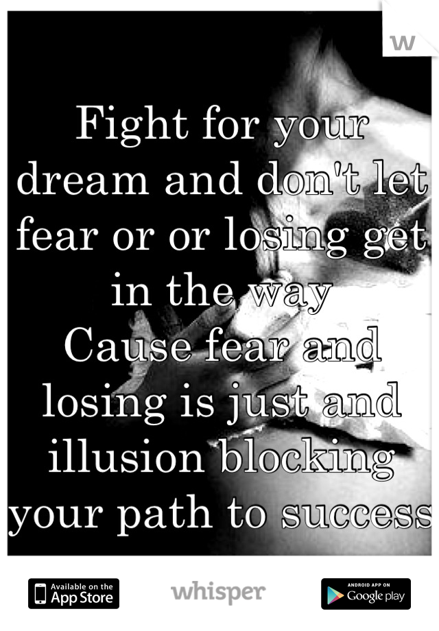 Fight for your dream and don't let fear or or losing get in the way Cause fear and losing is just and illusion blocking your path to success