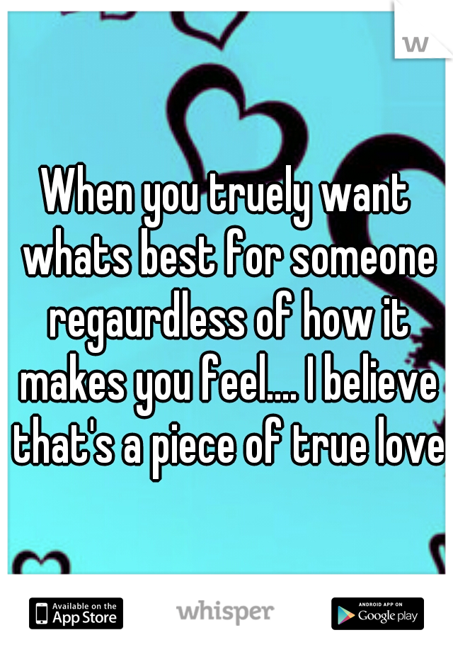 When you truely want whats best for someone regaurdless of how it makes you feel.... I believe that's a piece of true love