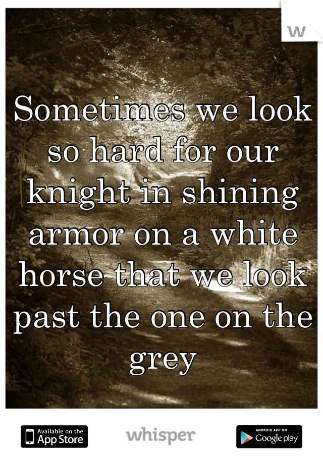 Sometimes we look so hard for our knight in shining armor on a white horse that we look past the one on the grey