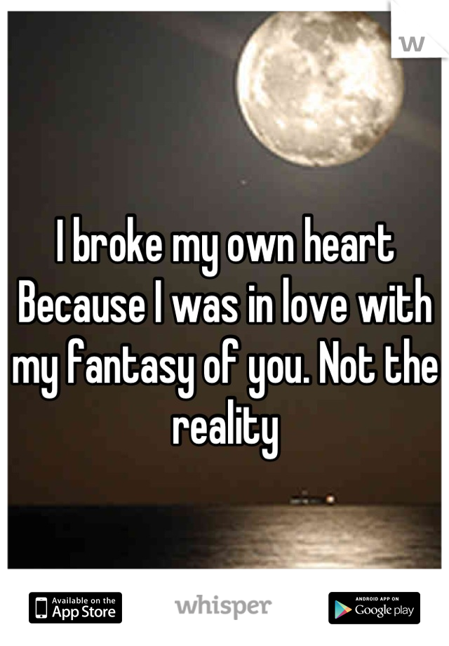 I broke my own heart Because I was in love with my fantasy of you. Not the reality