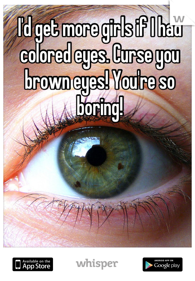 I'd get more girls if I had colored eyes. Curse you brown eyes! You're so boring!