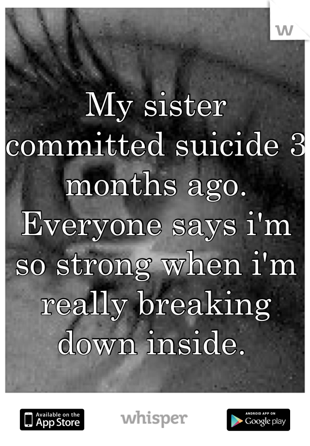 My sister committed suicide 3 months ago. Everyone says i'm so strong when i'm really breaking down inside.