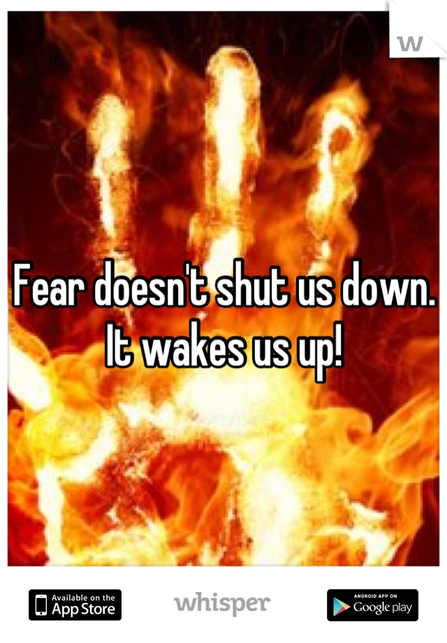 Fear doesn't shut us down. It wakes us up!