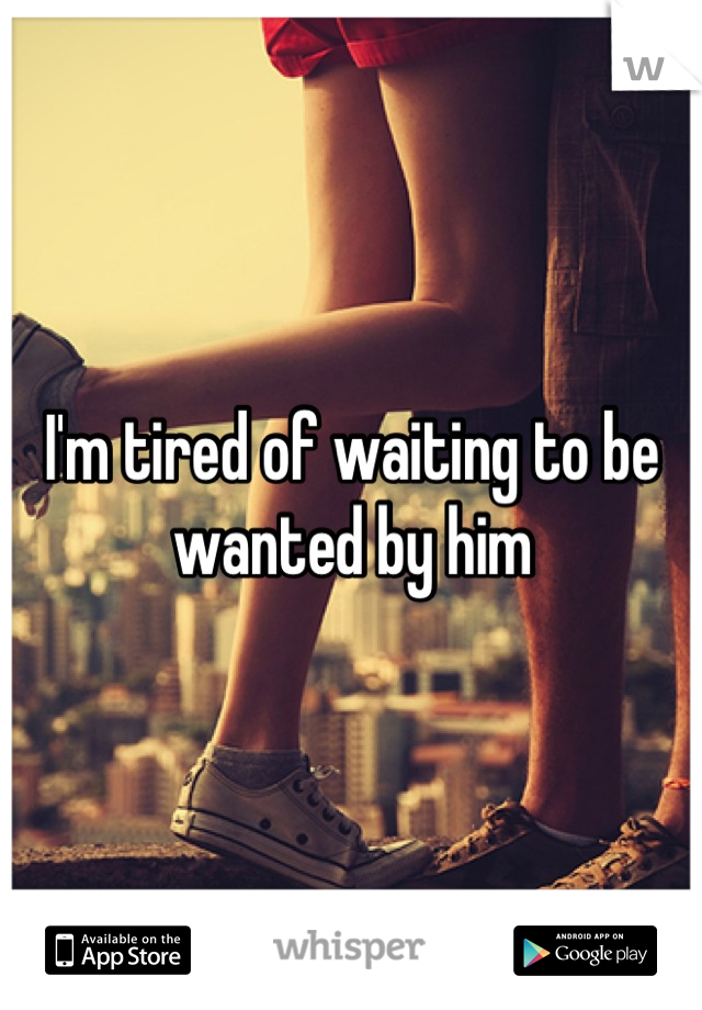 I'm tired of waiting to be wanted by him