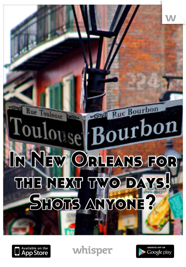 In New Orleans for the next two days! Shots anyone?