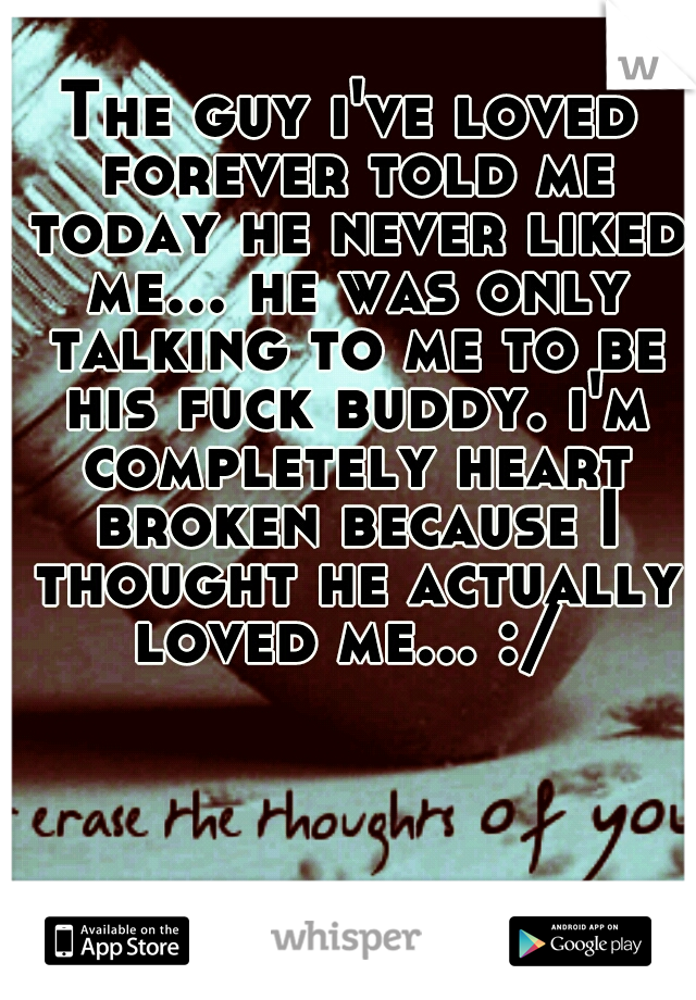 The guy i've loved forever told me today he never liked me... he was only talking to me to be his fuck buddy. i'm completely heart broken because I thought he actually loved me... :/