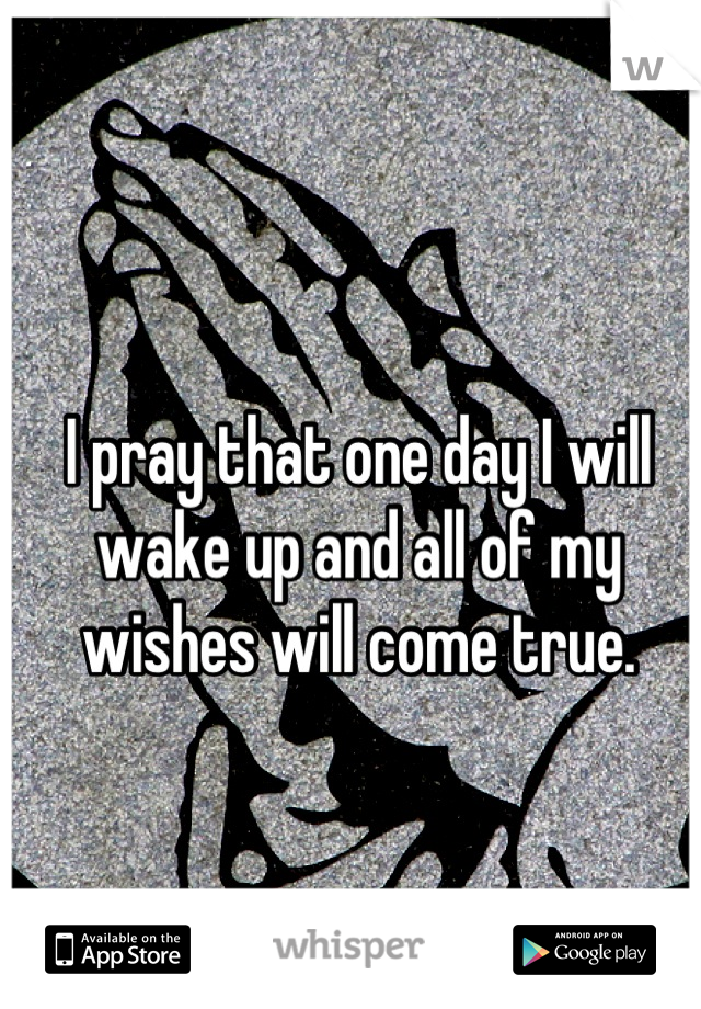 I pray that one day I will wake up and all of my wishes will come true.