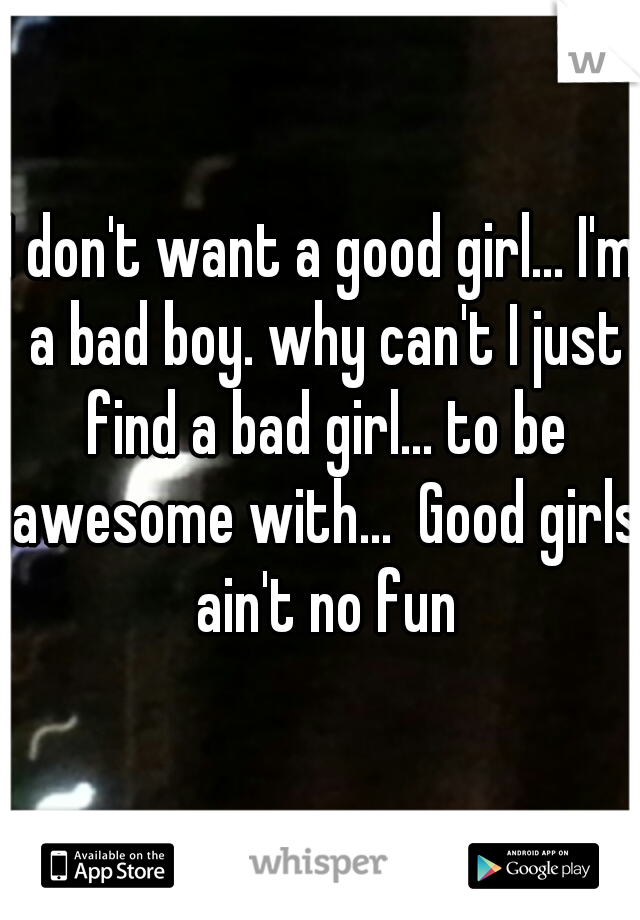 I don't want a good girl... I'm a bad boy. why can't I just find a bad girl... to be awesome with...  Good girls ain't no fun