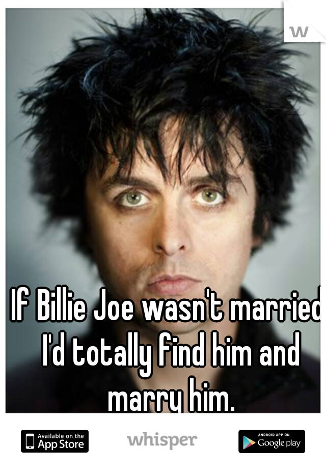 If Billie Joe wasn't married I'd totally find him and marry him.