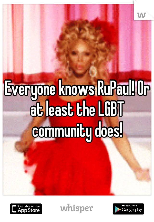 Everyone knows RuPaul! Or at least the LGBT community does!
