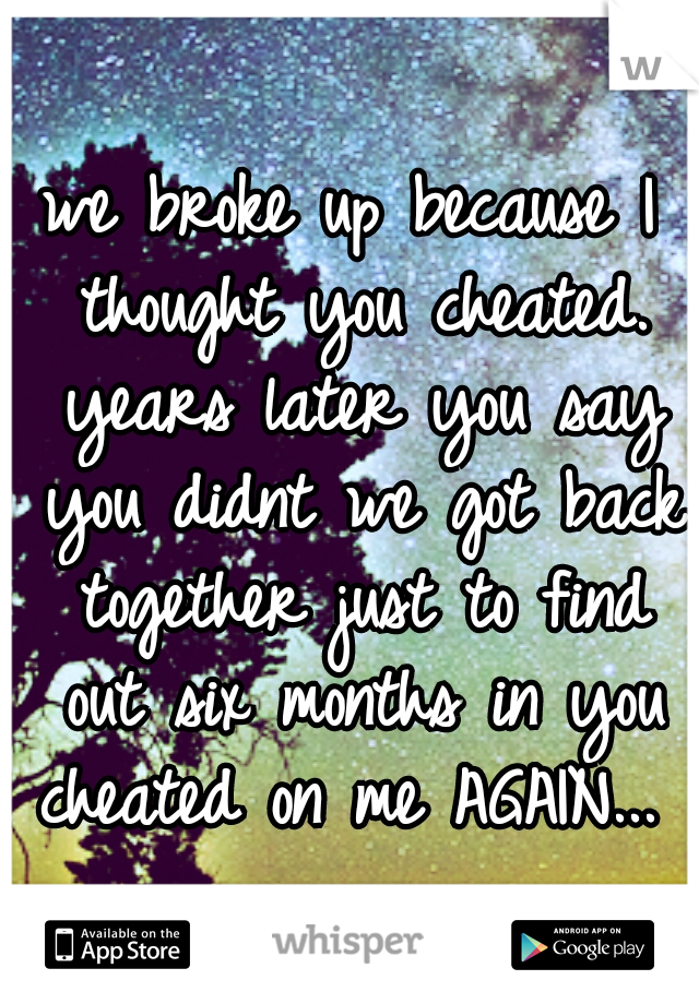 we broke up because I thought you cheated. years later you say you didnt we got back together just to find out six months in you cheated on me AGAIN...