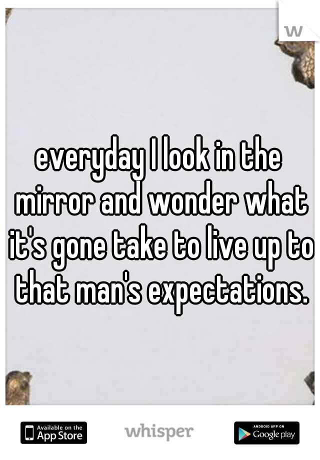 everyday I look in the mirror and wonder what it's gone take to live up to that man's expectations.