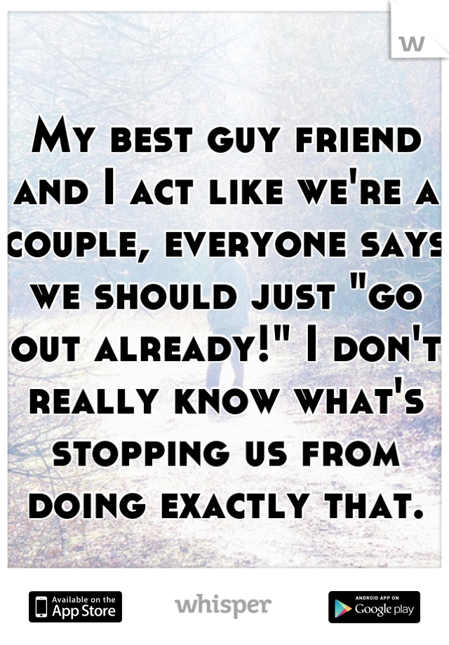 """My best guy friend and I act like we're a couple, everyone says we should just """"go out already!"""" I don't really know what's stopping us from doing exactly that."""