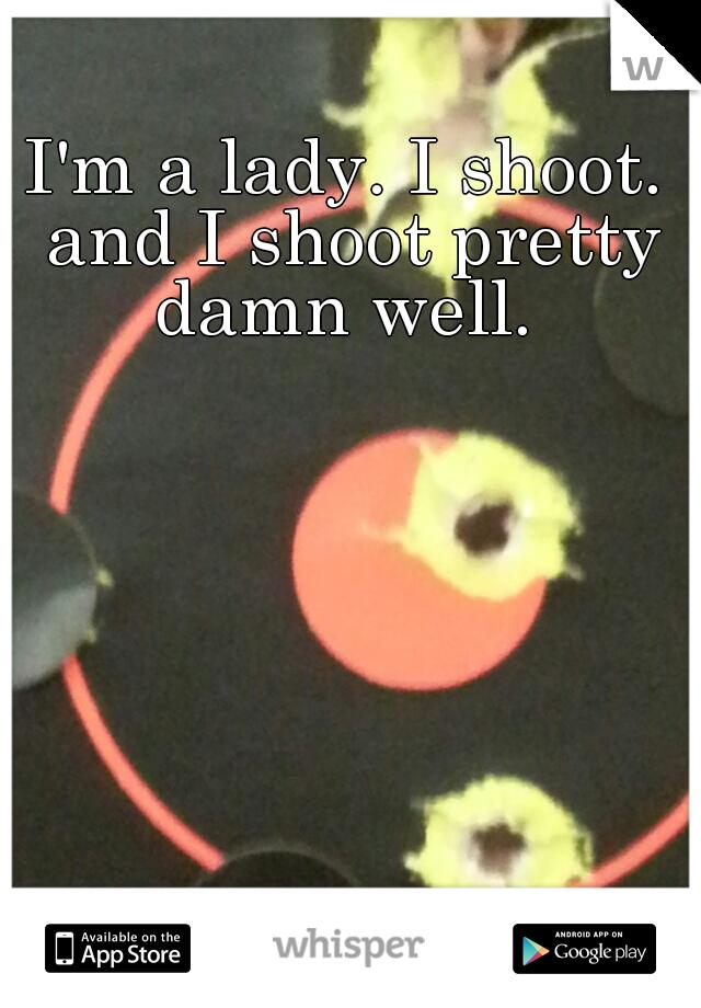 I'm a lady. I shoot. and I shoot pretty damn well.