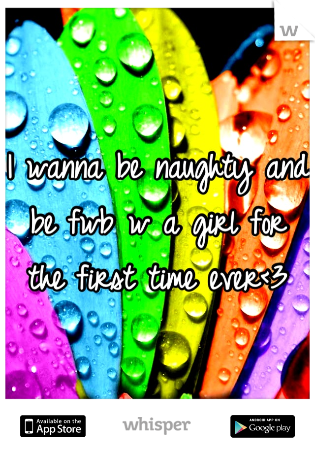 I wanna be naughty and be fwb w a girl for the first time ever<3