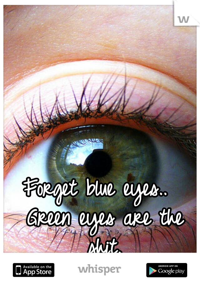 Forget blue eyes..  Green eyes are the shit.