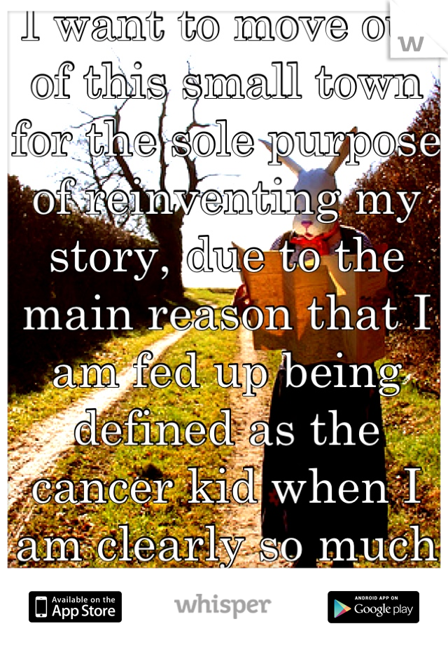 I want to move out of this small town for the sole purpose of reinventing my story, due to the main reason that I am fed up being defined as the cancer kid when I am clearly so much more.