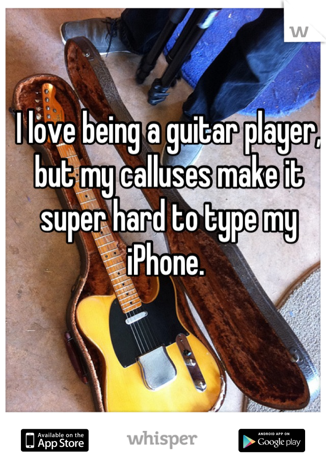 I love being a guitar player, but my calluses make it super hard to type my iPhone.