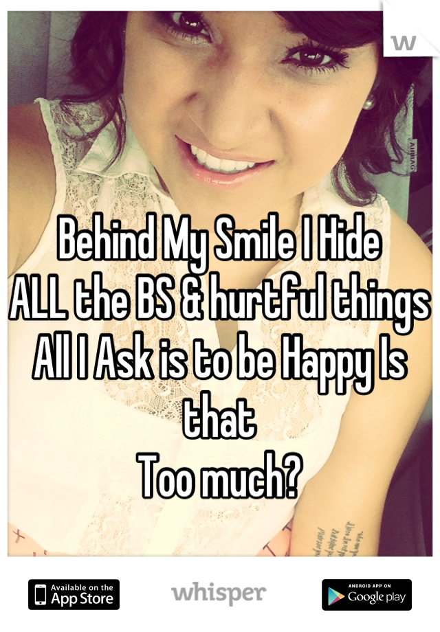 Behind My Smile I Hide ALL the BS & hurtful things  All I Ask is to be Happy Is that Too much?