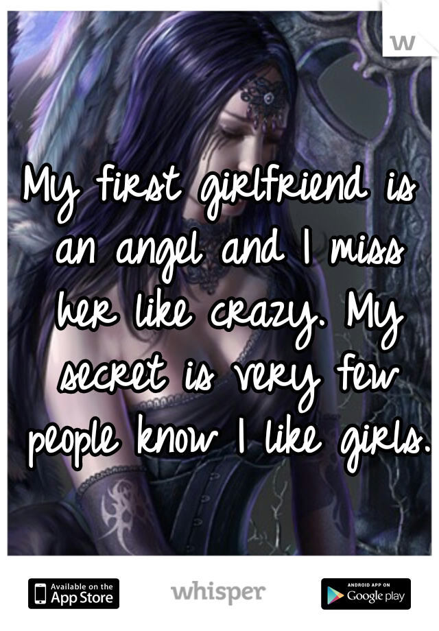 My first girlfriend is an angel and I miss her like crazy. My secret is very few people know I like girls.