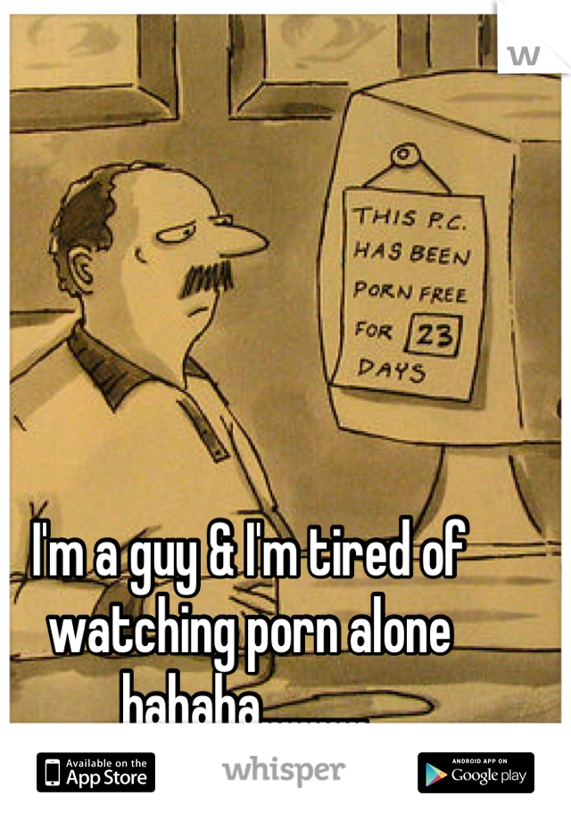 I'm a guy & I'm tired of watching porn alone hahaha...........
