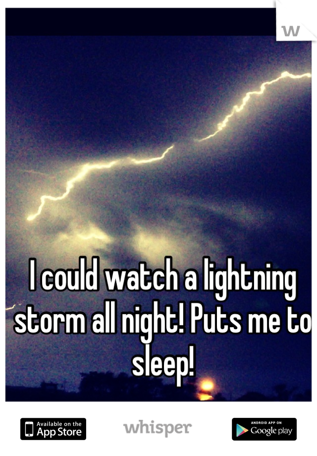 I could watch a lightning storm all night! Puts me to sleep!