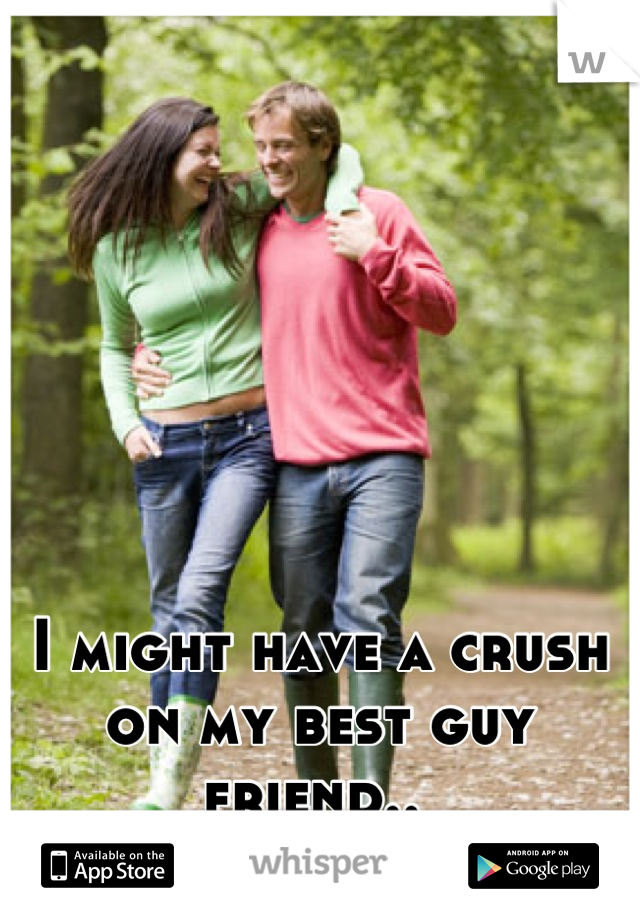 I might have a crush on my best guy friend..