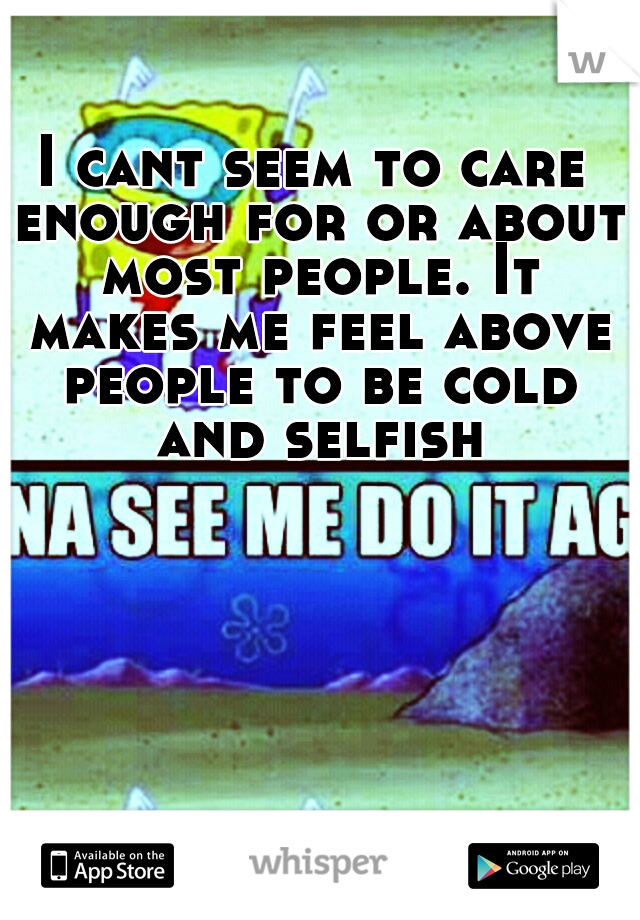 I cant seem to care enough for or about most people. It makes me feel above people to be cold and selfish