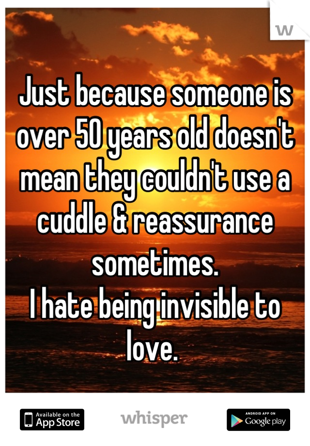 Just because someone is over 50 years old doesn't mean they couldn't use a cuddle & reassurance sometimes. I hate being invisible to love.