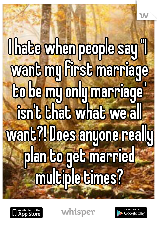 "I hate when people say ""I want my first marriage to be my only marriage"" isn't that what we all want?! Does anyone really plan to get married multiple times?"