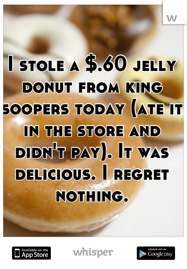 I stole a $.60 jelly donut from king soopers today (ate it in the store and didn't pay). It was delicious. I regret nothing.