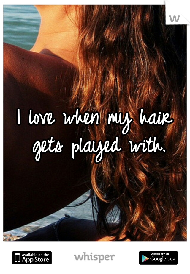 I love when my hair gets played with.