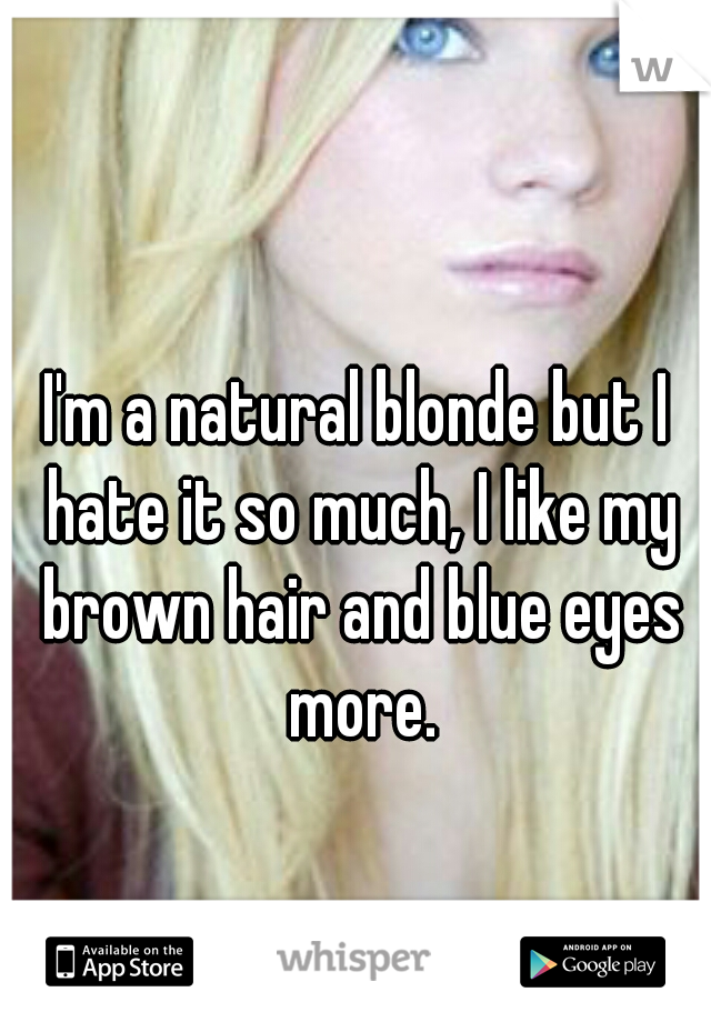 I'm a natural blonde but I hate it so much, I like my brown hair and blue eyes more.