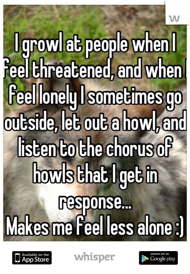I growl at people when I feel threatened, and when I feel lonely I sometimes go outside, let out a howl, and listen to the chorus of howls that I get in response... Makes me feel less alone :)