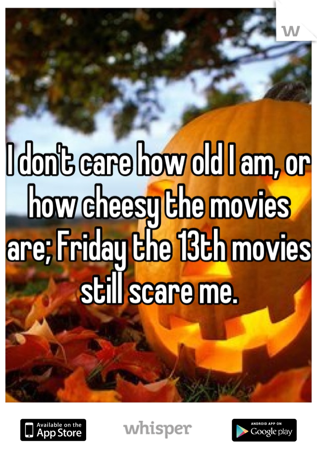 I don't care how old I am, or how cheesy the movies are; Friday the 13th movies still scare me.