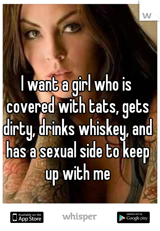 I want a girl who is covered with tats, gets dirty, drinks whiskey, and has a sexual side to keep up with me