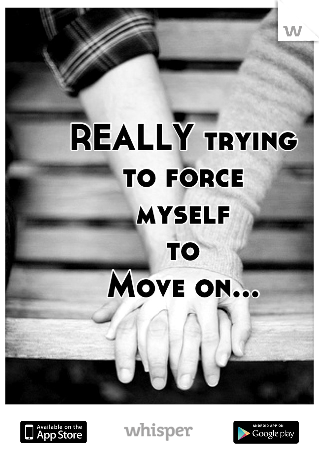 REALLY trying  to force  myself  to  Move on...