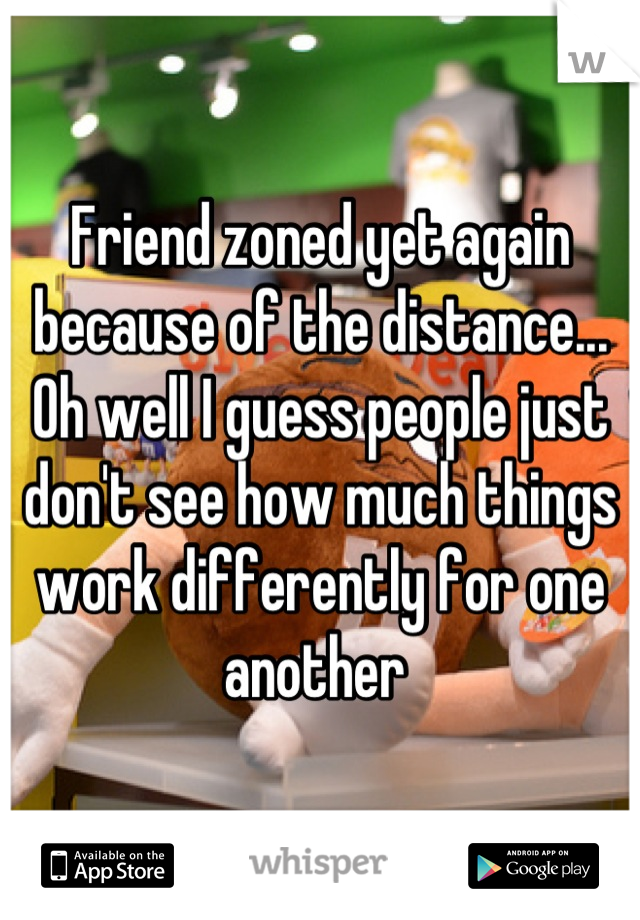 Friend zoned yet again because of the distance... Oh well I guess people just don't see how much things work differently for one another