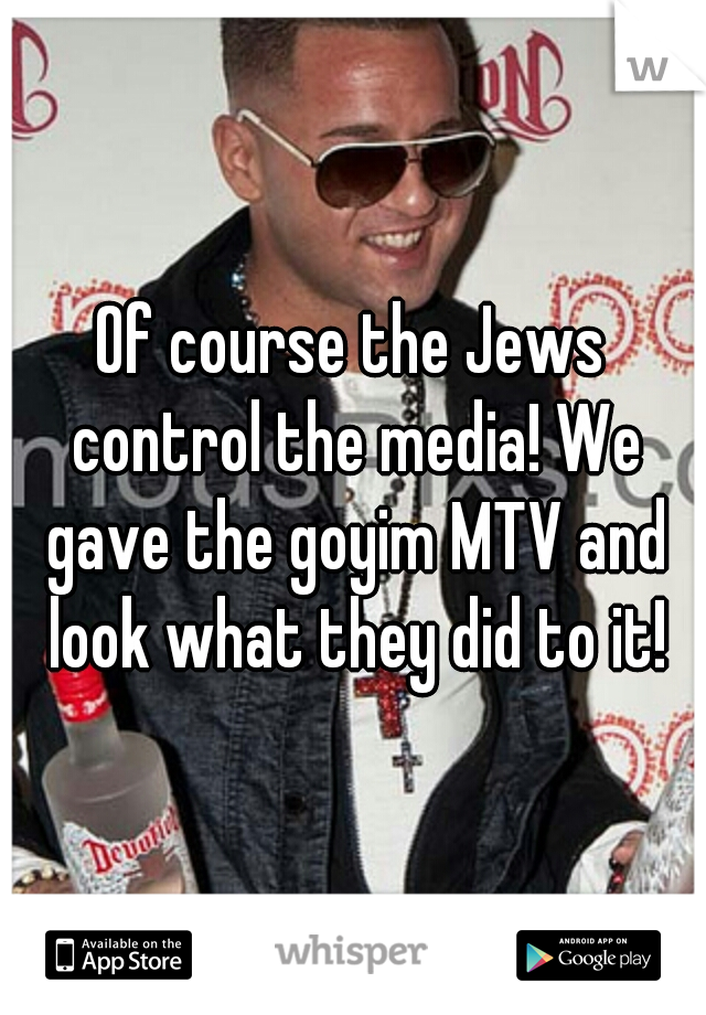 Of course the Jews control the media! We gave the goyim MTV and look what they did to it!