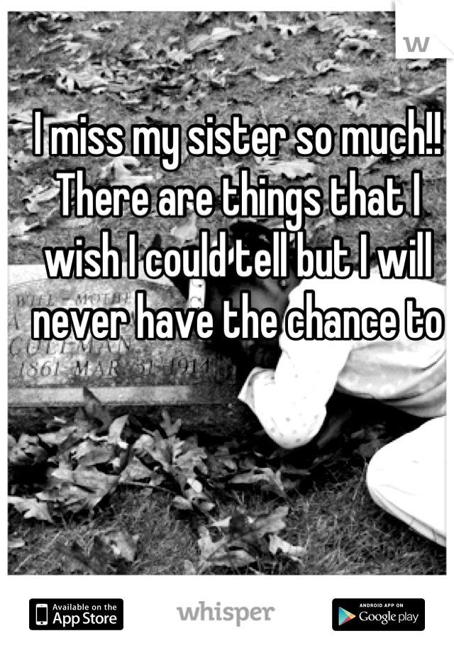I miss my sister so much!! There are things that I wish I could tell but I will never have the chance to