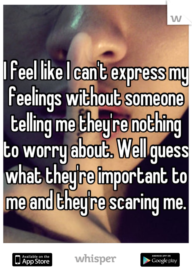 I feel like I can't express my feelings without someone telling me they're nothing to worry about. Well guess what they're important to me and they're scaring me.