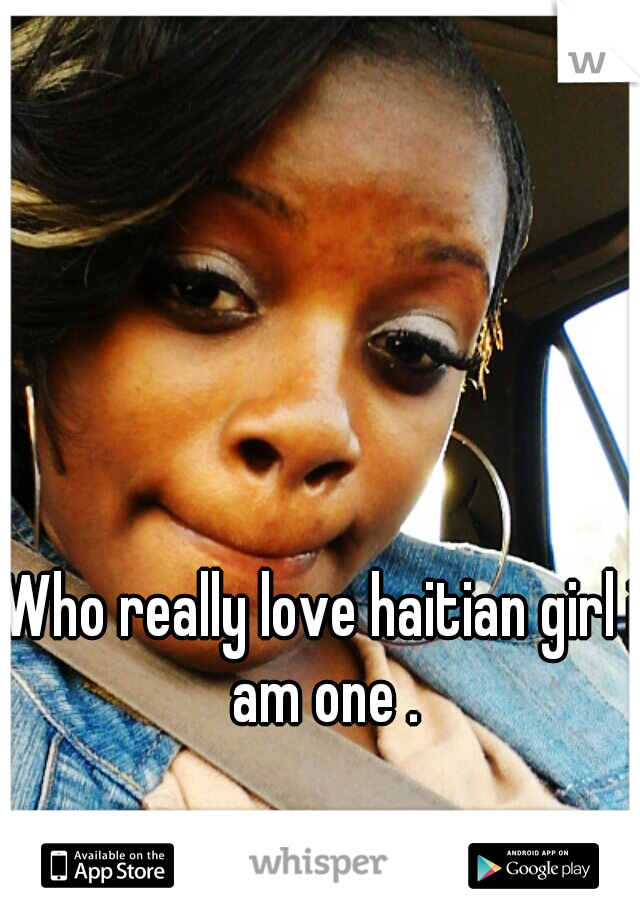 Who really love haitian girl i am one .