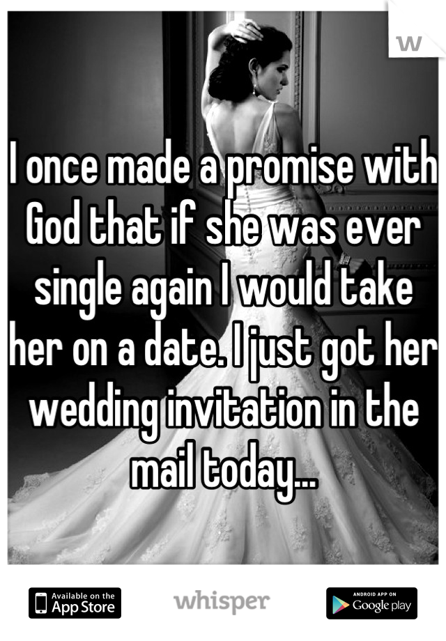 I once made a promise with God that if she was ever single again I would take her on a date. I just got her wedding invitation in the mail today...