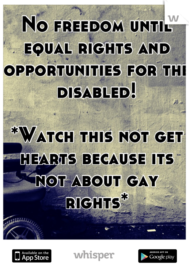 No freedom until equal rights and opportunities for the disabled!  *Watch this not get hearts because its not about gay rights*